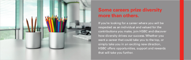 Some careers prize diversity more than others. If you're looking for a career where you will be respected as an individual and valued for the contributions you make, join HSBC and discover how diversity drives our success. Whether you want a career that could take you to the top, or simply take you in an exciting new direction, HSBC offers opportunities, support and rewards that will take you further.